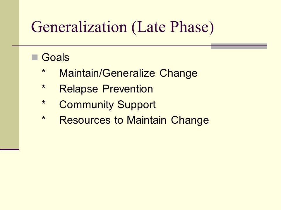 Generalization (Late Phase) Goals *Maintain/Generalize Change *Relapse Prevention *Community Support *Resources to Maintain Change