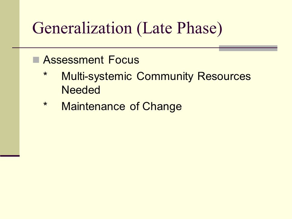 Generalization (Late Phase) Assessment Focus *Multi-systemic Community Resources Needed *Maintenance of Change