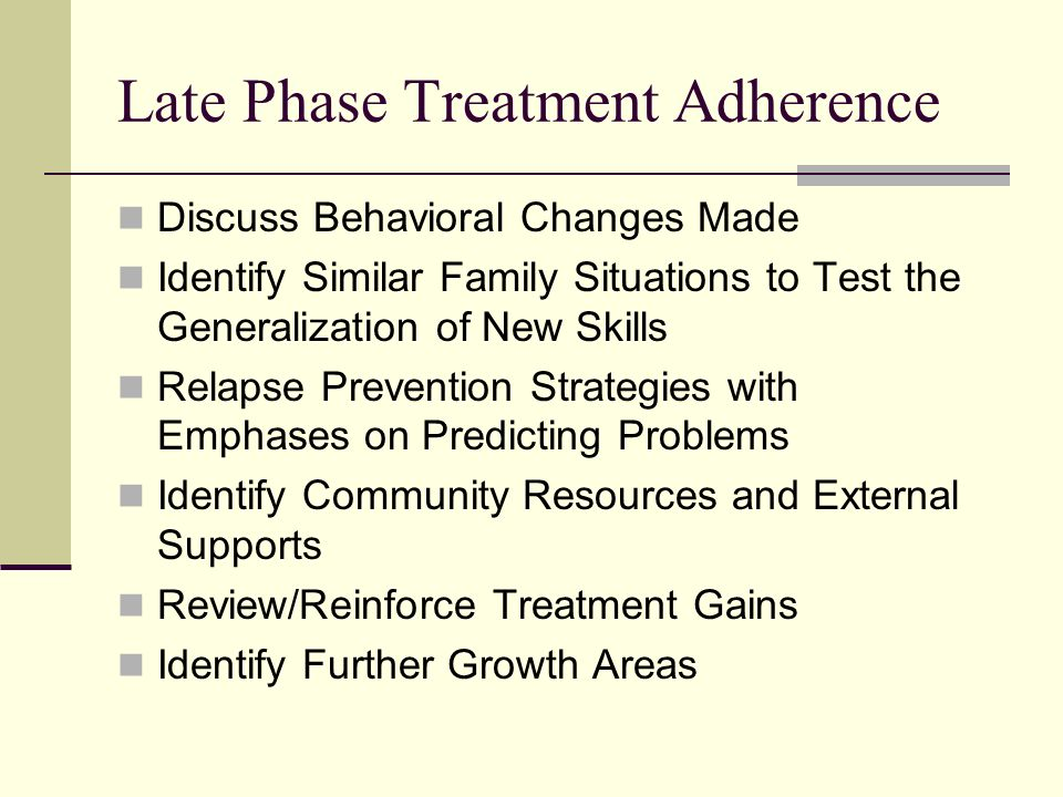 Late Phase Treatment Adherence Discuss Behavioral Changes Made Identify Similar Family Situations to Test the Generalization of New Skills Relapse Prevention Strategies with Emphases on Predicting Problems Identify Community Resources and External Supports Review/Reinforce Treatment Gains Identify Further Growth Areas