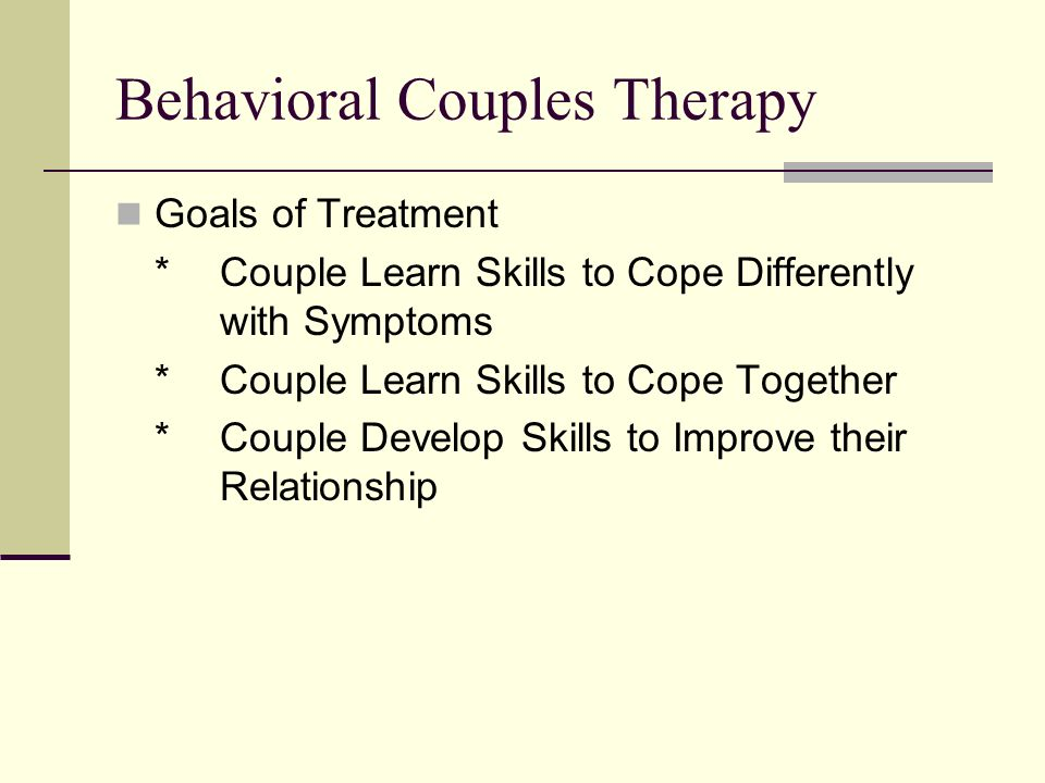 Behavioral Couples Therapy Goals of Treatment *Couple Learn Skills to Cope Differently with Symptoms *Couple Learn Skills to Cope Together *Couple Develop Skills to Improve their Relationship
