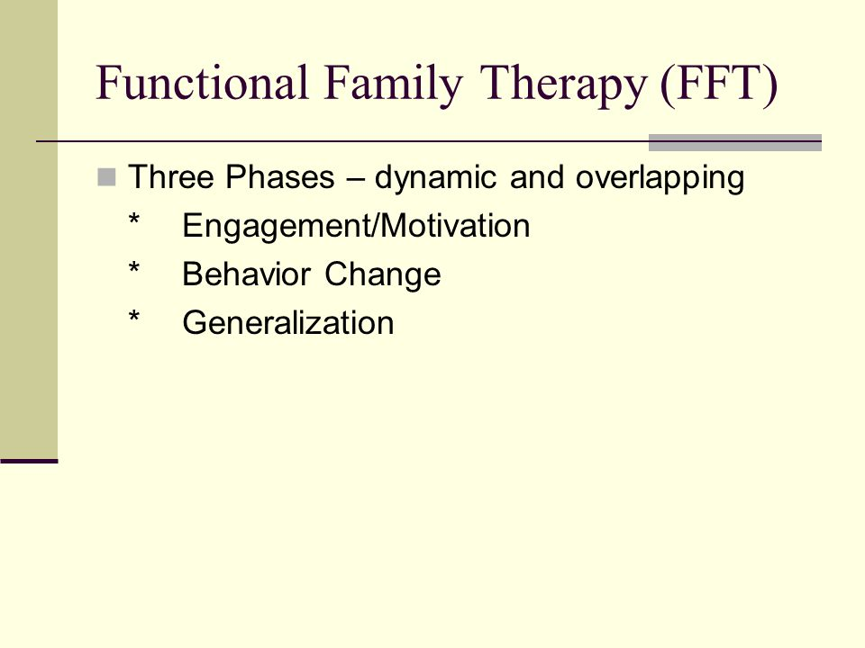 Functional Family Therapy (FFT) Three Phases – dynamic and overlapping *Engagement/Motivation *Behavior Change *Generalization