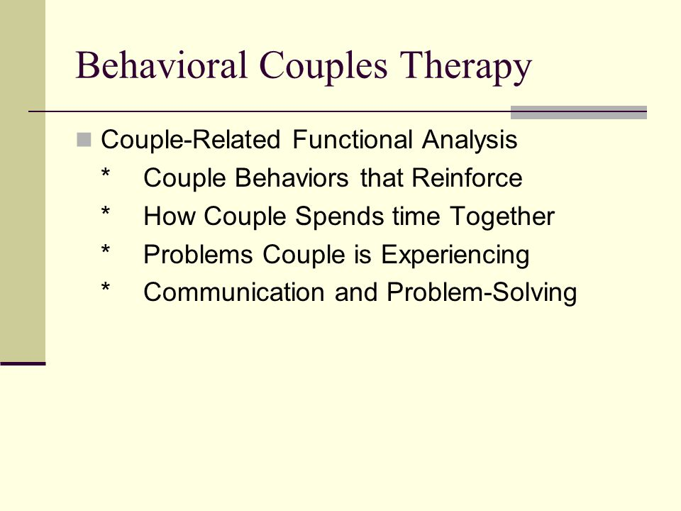 Behavioral Couples Therapy Couple-Related Functional Analysis *Couple Behaviors that Reinforce *How Couple Spends time Together *Problems Couple is Experiencing *Communication and Problem-Solving