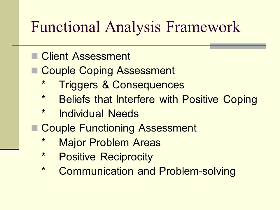 Functional Analysis Framework Client Assessment Couple Coping Assessment *Triggers & Consequences *Beliefs that Interfere with Positive Coping *Individual Needs Couple Functioning Assessment *Major Problem Areas *Positive Reciprocity *Communication and Problem-solving