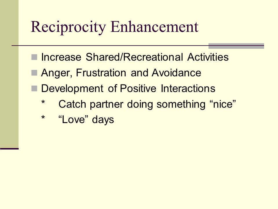 Reciprocity Enhancement Increase Shared/Recreational Activities Anger, Frustration and Avoidance Development of Positive Interactions *Catch partner doing something nice *Love days