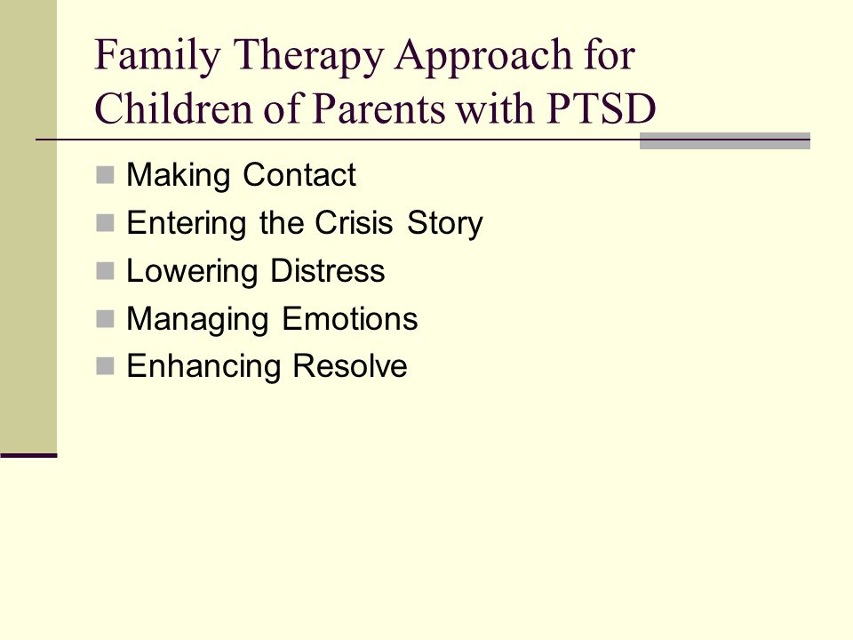 Family Therapy Approach for Children of Parents with PTSD Making Contact Entering the Crisis Story Lowering Distress Managing Emotions Enhancing Resolve
