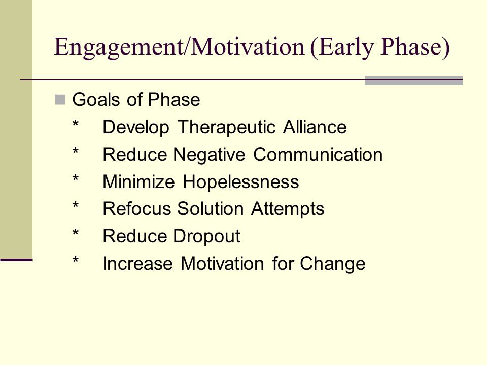 Engagement/Motivation (Early Phase) Goals of Phase *Develop Therapeutic Alliance *Reduce Negative Communication *Minimize Hopelessness *Refocus Solution Attempts *Reduce Dropout *Increase Motivation for Change