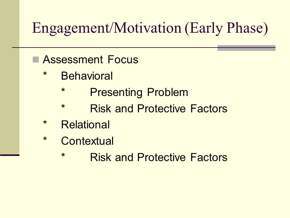Engagement/Motivation (Early Phase) Assessment Focus *Behavioral *Presenting Problem *Risk and Protective Factors *Relational *Contextual *Risk and Protective Factors