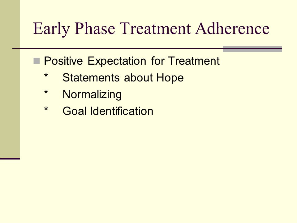 Early Phase Treatment Adherence Positive Expectation for Treatment *Statements about Hope *Normalizing *Goal Identification