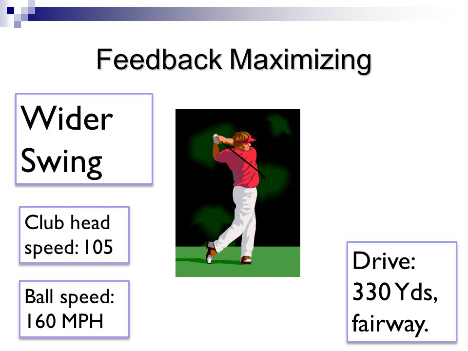 Feedback Maximizing Wider Swing Ball speed: 160 MPH Club head speed: 105 Drive: 330 Yds, fairway.