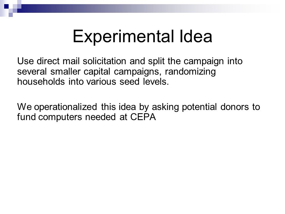 Experimental Idea Use direct mail solicitation and split the campaign into several smaller capital campaigns, randomizing households into various seed levels.