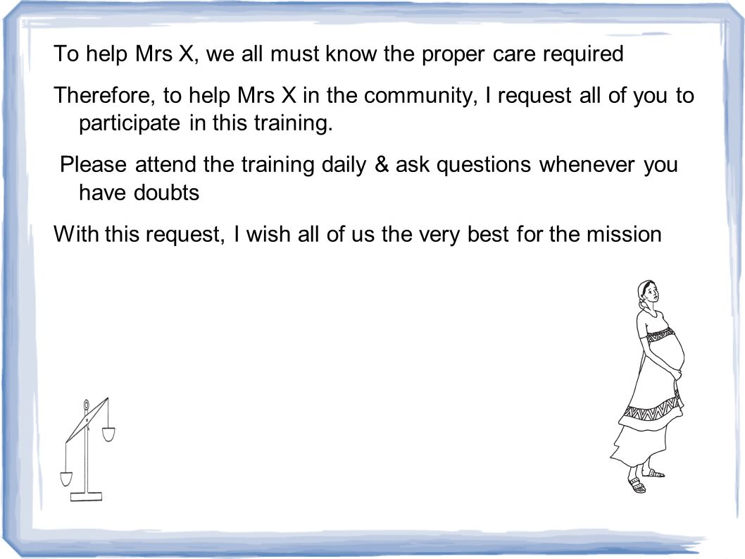 To help Mrs X, we all must know the proper care required Therefore, to help Mrs X in the community, I request all of you to participate in this training.