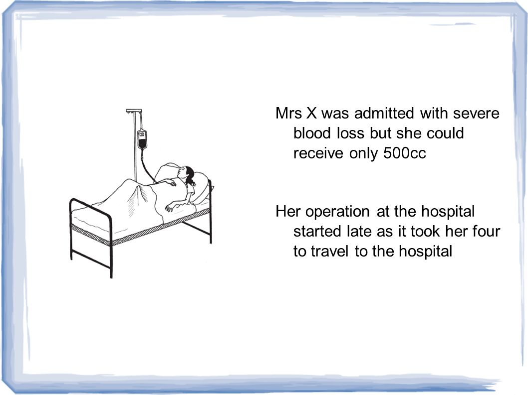 Mrs X was admitted with severe blood loss but she could receive only 500cc Her operation at the hospital started late as it took her four to travel to the hospital
