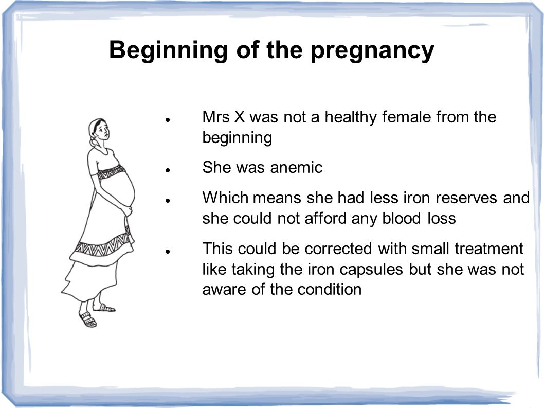 Beginning of the pregnancy Mrs X was not a healthy female from the beginning She was anemic Which means she had less iron reserves and she could not afford any blood loss This could be corrected with small treatment like taking the iron capsules but she was not aware of the condition