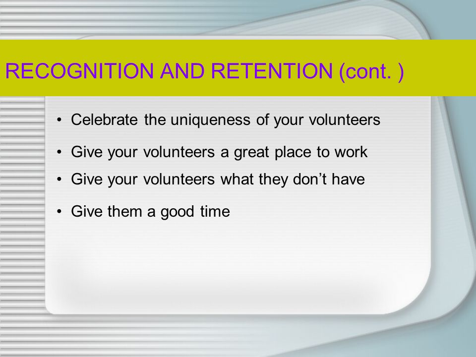 Volunteer Retention Research Best Predictors of Retention Adequate preparation for the task Task achievement Positive relationships in the workplace The nature of the work itself Top TEN Criteria of a Great Place to Work Helping others clearly defined responsibilities Interesting work Competent supervisors Seeing the results of their work Working with a respected organization A reasonable work schedule Doing the things they do best Suitable workload
