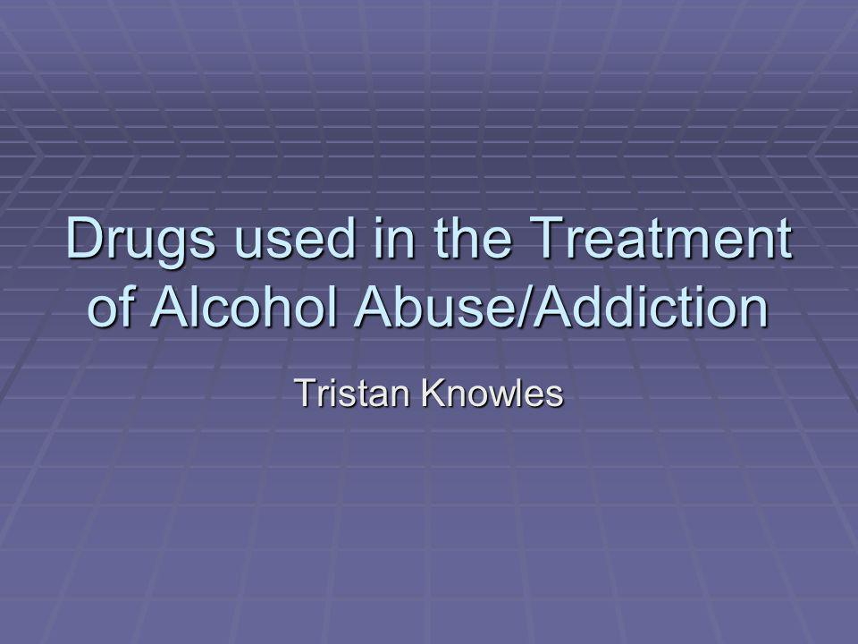 Drugs used in the Treatment of Alcohol Abuse/Addiction Tristan Knowles