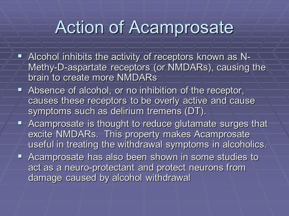Action of Acamprosate Alcohol inhibits the activity of receptors known as N- Methy-D-aspartate receptors (or NMDARs), causing the brain to create more NMDARs Alcohol inhibits the activity of receptors known as N- Methy-D-aspartate receptors (or NMDARs), causing the brain to create more NMDARs Absence of alcohol, or no inhibition of the receptor, causes these receptors to be overly active and cause symptoms such as delirium tremens (DT).
