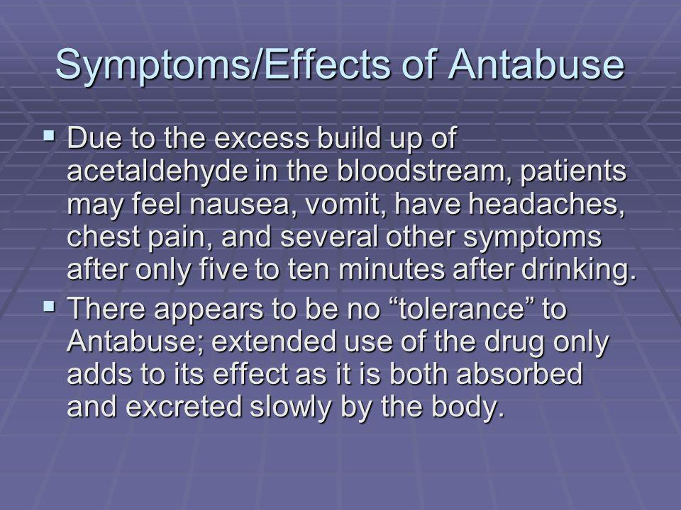 Symptoms/Effects of Antabuse Due to the excess build up of acetaldehyde in the bloodstream, patients may feel nausea, vomit, have headaches, chest pain, and several other symptoms after only five to ten minutes after drinking.