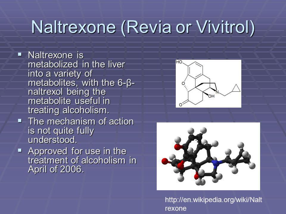Naltrexone (Revia or Vivitrol) Naltrexone is metabolized in the liver into a variety of metabolites, with the 6-β- naltrexol being the metabolite useful in treating alcoholism.