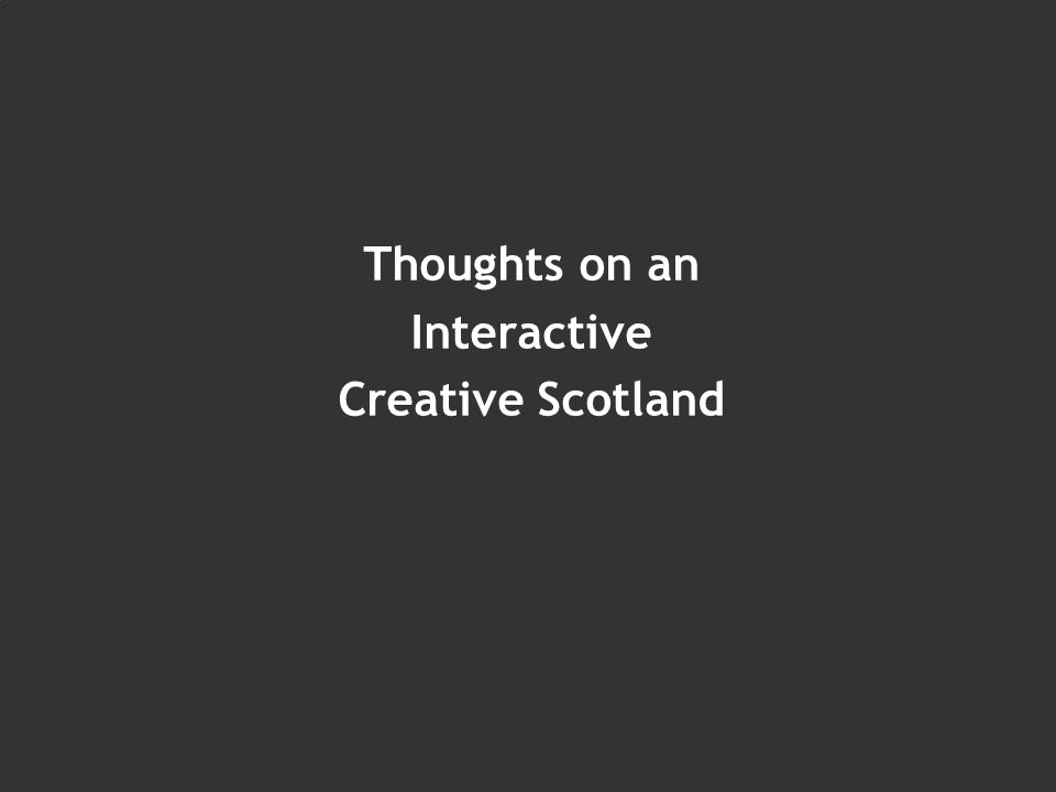 Thoughts on an Interactive Creative Scotland