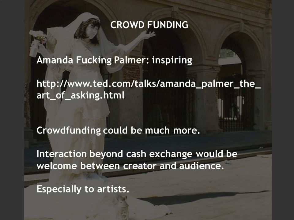 CROWD FUNDING Amanda Fucking Palmer: inspiring   art_of_asking.html Crowdfunding could be much more.