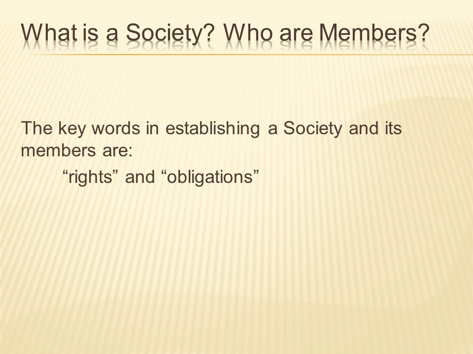 The key words in establishing a Society and its members are: rights and obligations