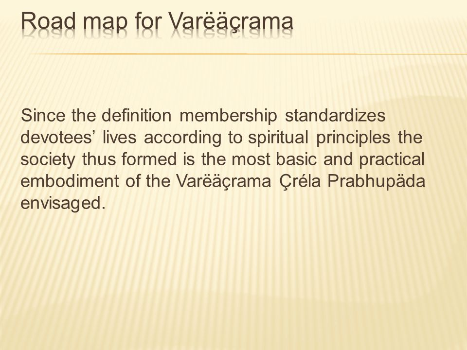 Since the definition membership standardizes devotees lives according to spiritual principles the society thus formed is the most basic and practical embodiment of the Varëäçrama Çréla Prabhupäda envisaged.