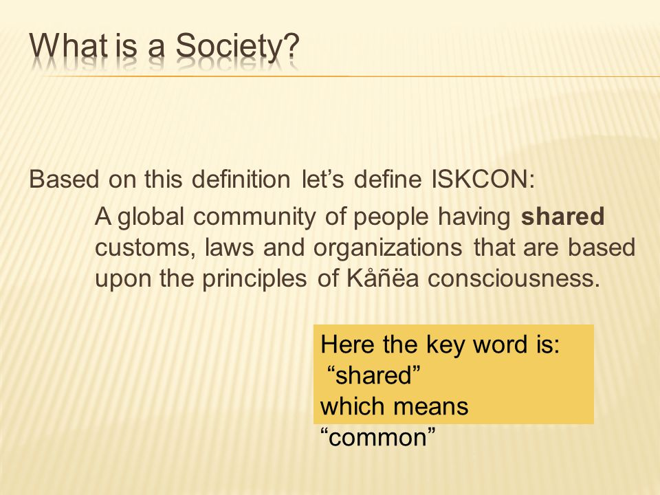 Based on this definition lets define ISKCON: A global community of people having shared customs, laws and organizations that are based upon the principles of Kåñëa consciousness.