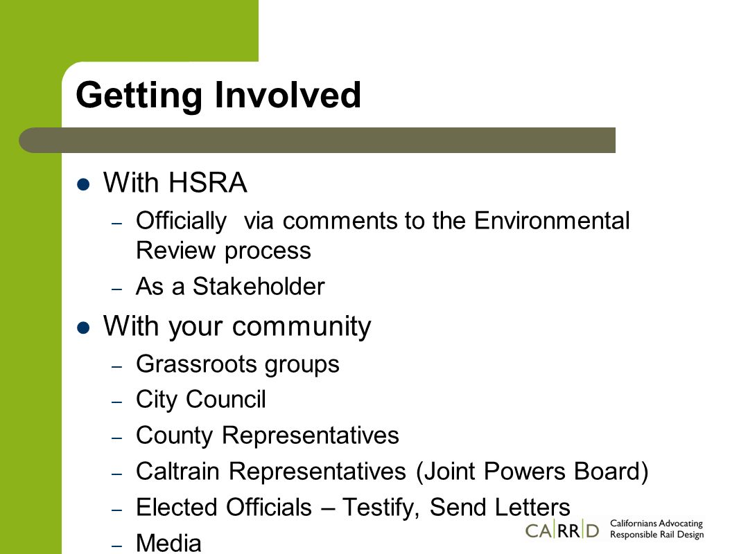 Getting Involved With HSRA – Officially via comments to the Environmental Review process – As a Stakeholder With your community – Grassroots groups – City Council – County Representatives – Caltrain Representatives (Joint Powers Board) – Elected Officials – Testify, Send Letters – Media