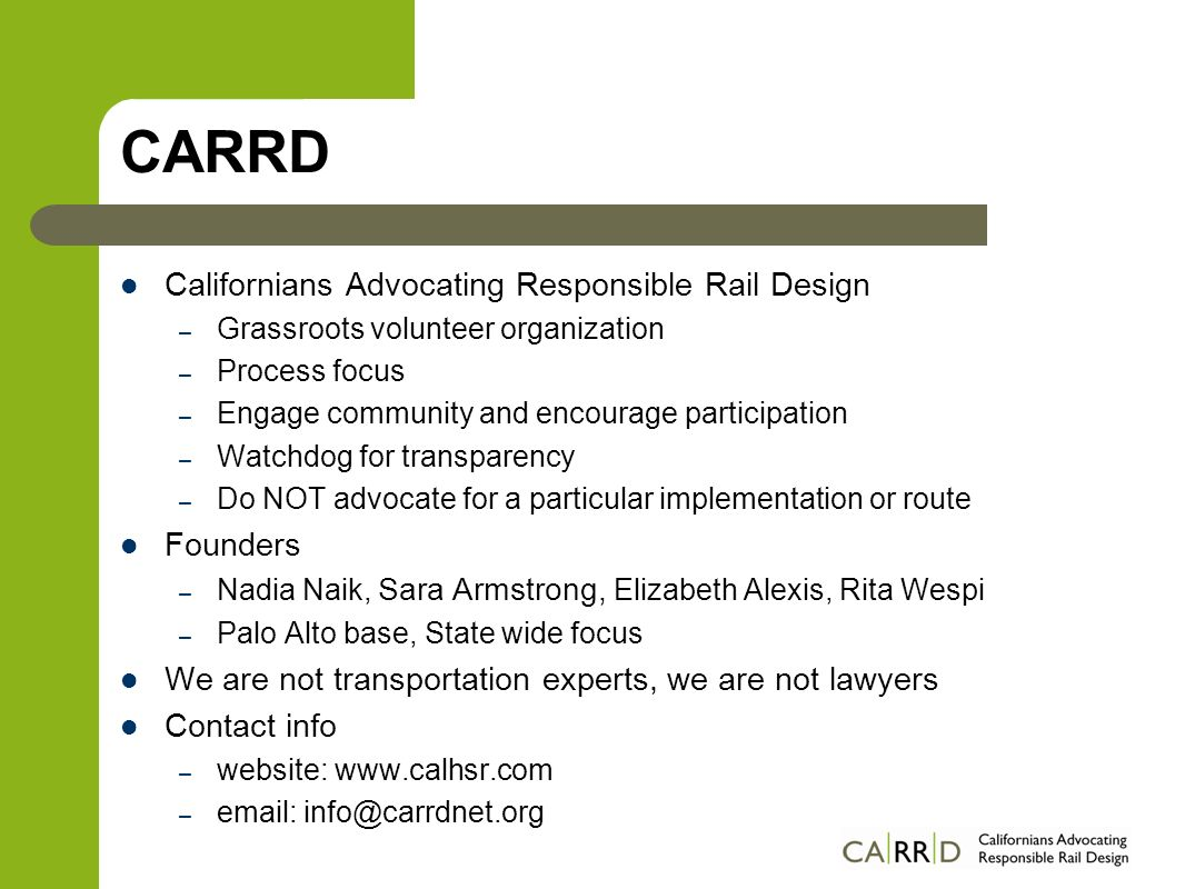 CARRD Californians Advocating Responsible Rail Design – Grassroots volunteer organization – Process focus – Engage community and encourage participation – Watchdog for transparency – Do NOT advocate for a particular implementation or route Founders – Nadia Naik, Sara Armstrong, Elizabeth Alexis, Rita Wespi – Palo Alto base, State wide focus We are not transportation experts, we are not lawyers Contact info – website:   –