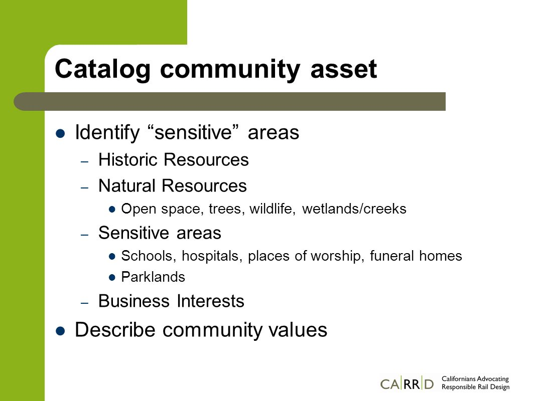 Catalog community asset Identify sensitive areas – Historic Resources – Natural Resources Open space, trees, wildlife, wetlands/creeks – Sensitive areas Schools, hospitals, places of worship, funeral homes Parklands – Business Interests Describe community values
