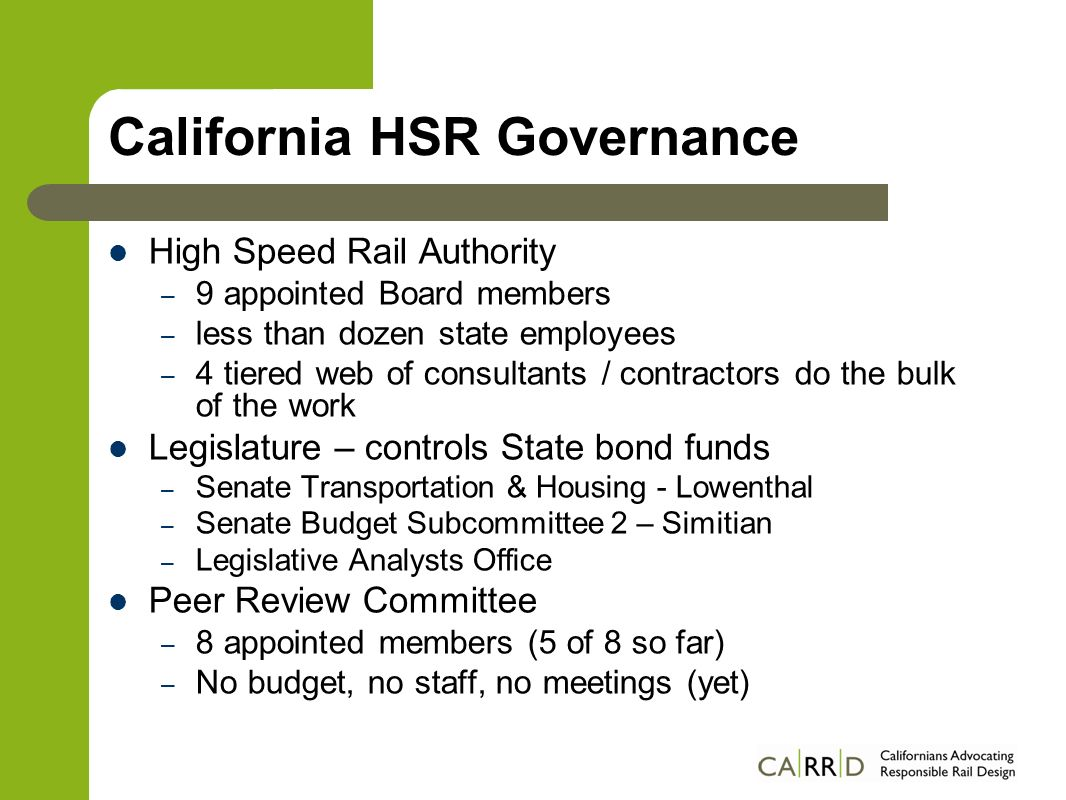 California HSR Governance High Speed Rail Authority – 9 appointed Board members – less than dozen state employees – 4 tiered web of consultants / contractors do the bulk of the work Legislature – controls State bond funds – Senate Transportation & Housing - Lowenthal – Senate Budget Subcommittee 2 – Simitian – Legislative Analysts Office Peer Review Committee – 8 appointed members (5 of 8 so far) – No budget, no staff, no meetings (yet)