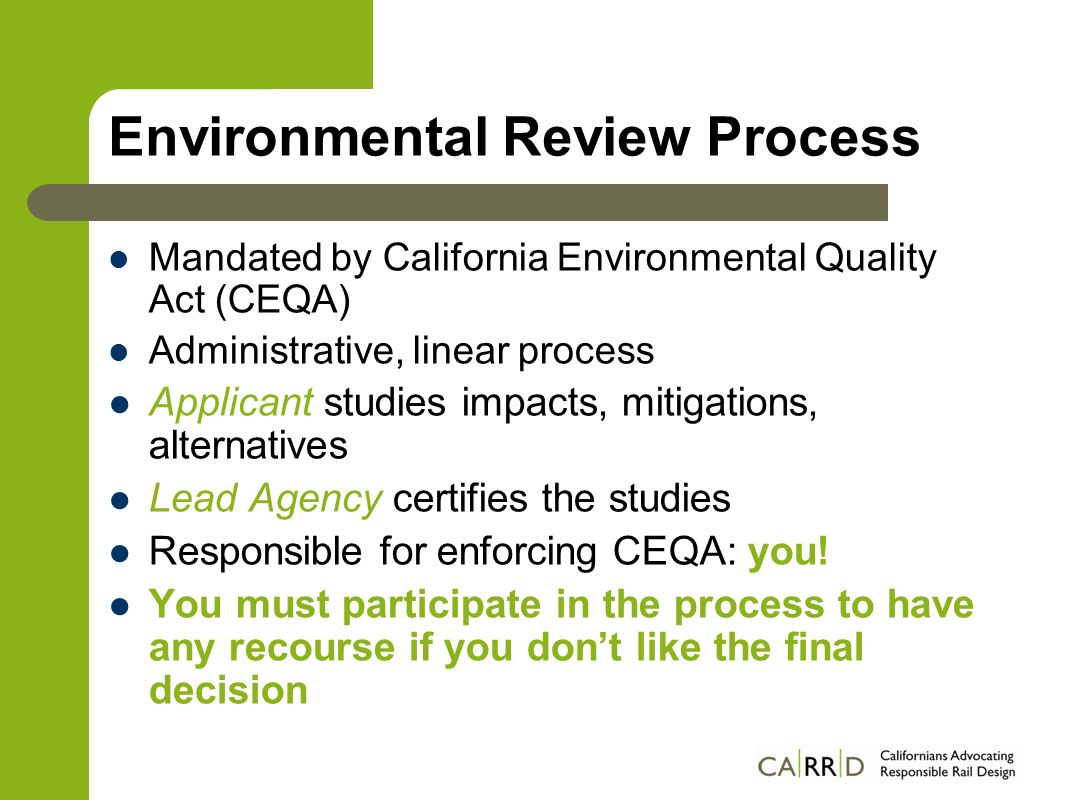 Environmental Review Process Mandated by California Environmental Quality Act (CEQA) Administrative, linear process Applicant studies impacts, mitigations, alternatives Lead Agency certifies the studies Responsible for enforcing CEQA: you.