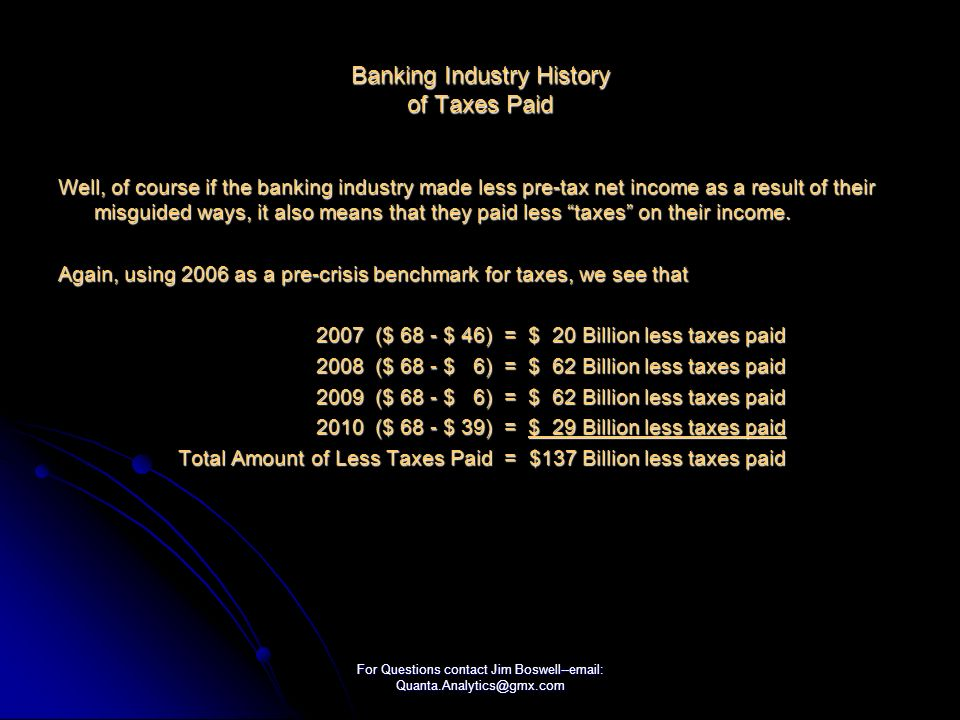 For Questions contact Jim Boswell--  Banking Industry History of Taxes Paid Well, of course if the banking industry made less pre-tax net income as a result of their misguided ways, it also means that they paid less taxes on their income.