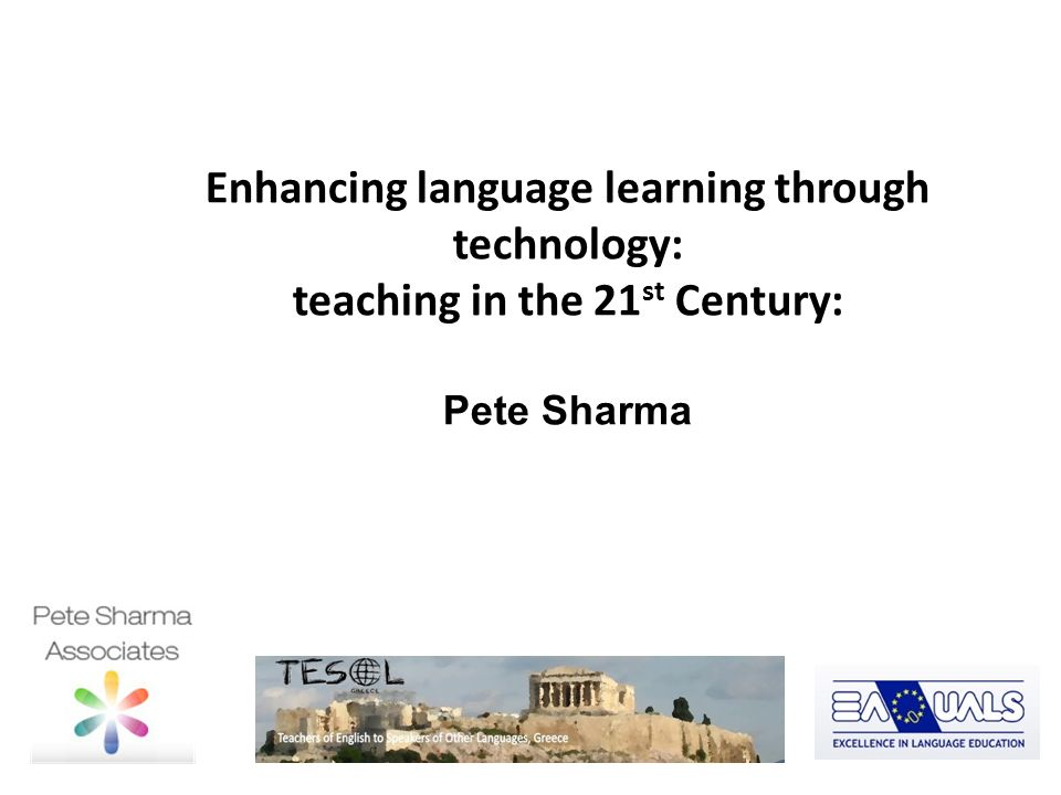 Enhancing language learning through technology: teaching in the 21 st Century: Pete Sharma Linguarama Cheney Court November 2011