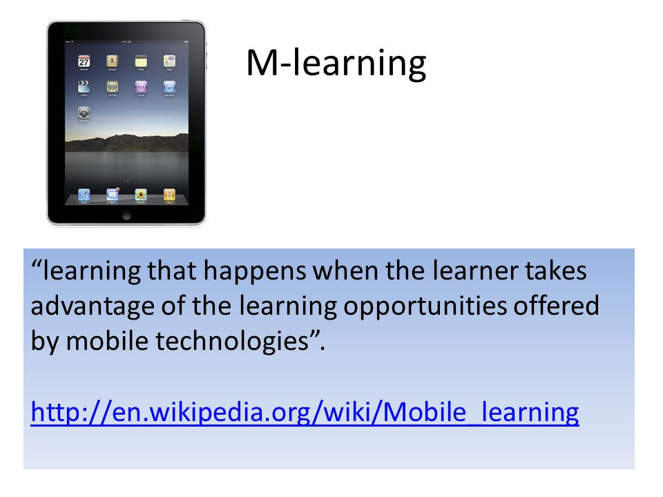 M-learning learning that happens when the learner takes advantage of the learning opportunities offered by mobile technologies.