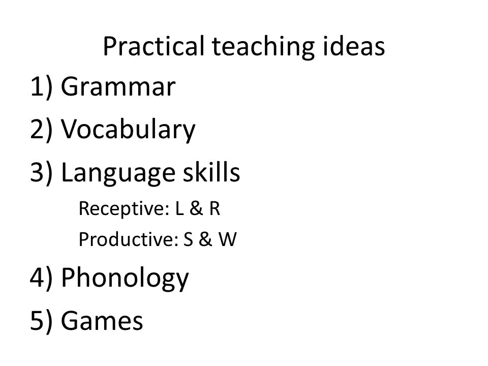 Practical teaching ideas 1) Grammar 2) Vocabulary 3) Language skills Receptive: L & R Productive: S & W 4) Phonology 5) Games