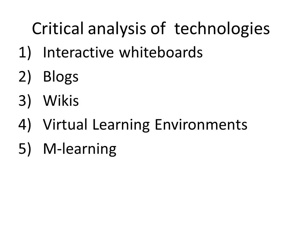 Critical analysis of technologies 1)Interactive whiteboards 2)Blogs 3)Wikis 4)Virtual Learning Environments 5)M-learning