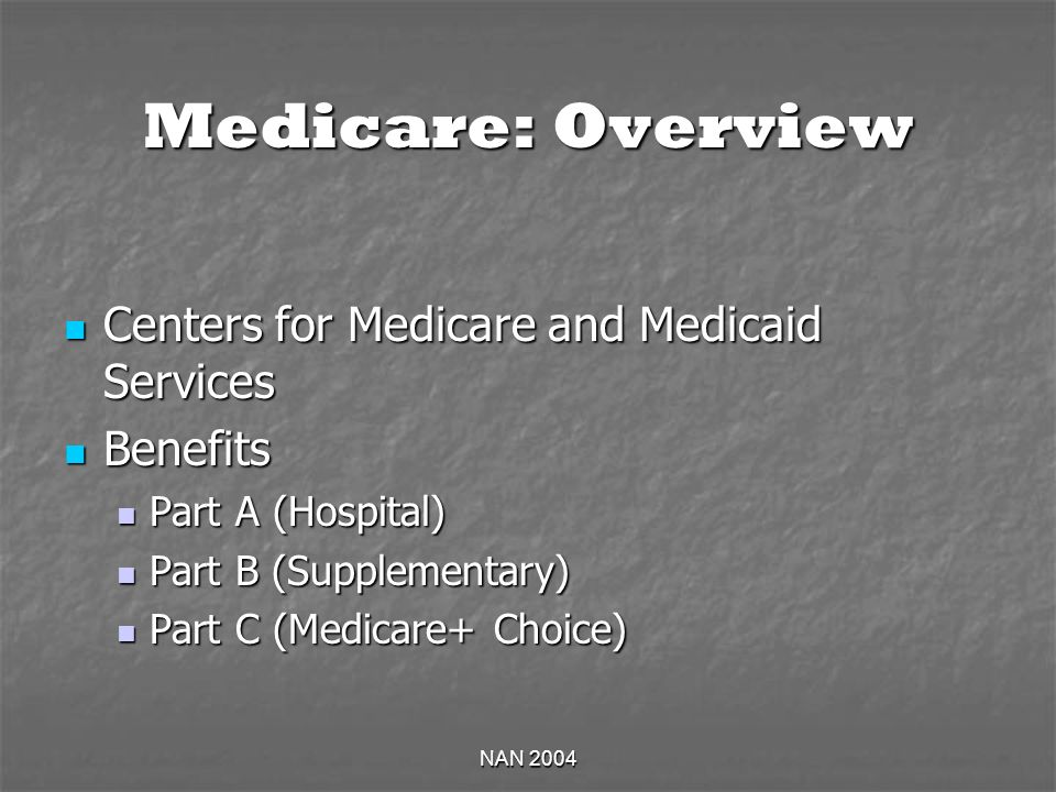 NAN 2004 Medicare: Overview Centers for Medicare and Medicaid Services Centers for Medicare and Medicaid Services Benefits Benefits Part A (Hospital) Part A (Hospital) Part B (Supplementary) Part B (Supplementary) Part C (Medicare+ Choice) Part C (Medicare+ Choice)