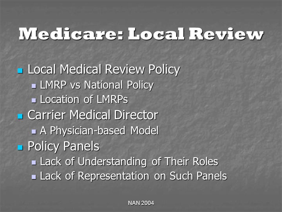 NAN 2004 Medicare: Local Review Local Medical Review Policy Local Medical Review Policy LMRP vs National Policy LMRP vs National Policy Location of LMRPs Location of LMRPs Carrier Medical Director Carrier Medical Director A Physician-based Model A Physician-based Model Policy Panels Policy Panels Lack of Understanding of Their Roles Lack of Understanding of Their Roles Lack of Representation on Such Panels Lack of Representation on Such Panels