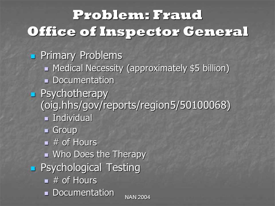 NAN 2004 Problem: Fraud Office of Inspector General Primary Problems Primary Problems Medical Necessity (approximately $5 billion) Medical Necessity (approximately $5 billion) Documentation Documentation Psychotherapy (oig.hhs/gov/reports/region5/ ) Psychotherapy (oig.hhs/gov/reports/region5/ ) Individual Individual Group Group # of Hours # of Hours Who Does the Therapy Who Does the Therapy Psychological Testing Psychological Testing # of Hours # of Hours Documentation Documentation