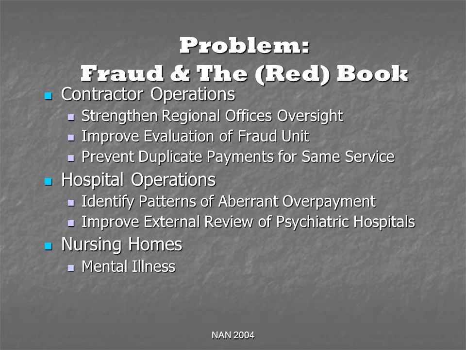 NAN 2004 Problem: Fraud & The (Red) Book Contractor Operations Contractor Operations Strengthen Regional Offices Oversight Strengthen Regional Offices Oversight Improve Evaluation of Fraud Unit Improve Evaluation of Fraud Unit Prevent Duplicate Payments for Same Service Prevent Duplicate Payments for Same Service Hospital Operations Hospital Operations Identify Patterns of Aberrant Overpayment Identify Patterns of Aberrant Overpayment Improve External Review of Psychiatric Hospitals Improve External Review of Psychiatric Hospitals Nursing Homes Nursing Homes Mental Illness Mental Illness