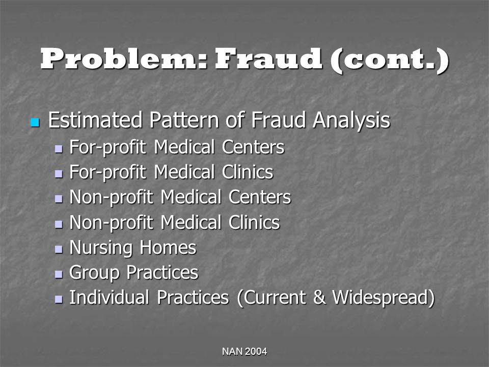 NAN 2004 Problem: Fraud (cont.) Estimated Pattern of Fraud Analysis Estimated Pattern of Fraud Analysis For-profit Medical Centers For-profit Medical Centers For-profit Medical Clinics For-profit Medical Clinics Non-profit Medical Centers Non-profit Medical Centers Non-profit Medical Clinics Non-profit Medical Clinics Nursing Homes Nursing Homes Group Practices Group Practices Individual Practices (Current & Widespread) Individual Practices (Current & Widespread)