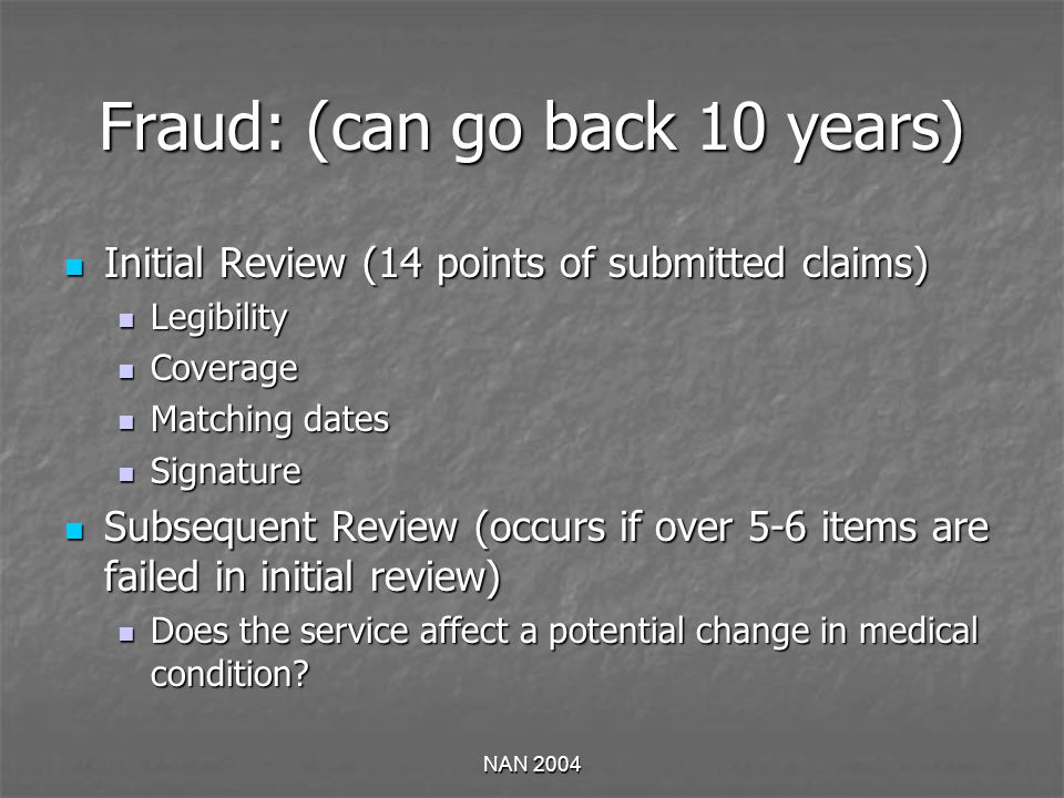 NAN 2004 Fraud: (can go back 10 years) Initial Review (14 points of submitted claims) Initial Review (14 points of submitted claims) Legibility Legibility Coverage Coverage Matching dates Matching dates Signature Signature Subsequent Review (occurs if over 5-6 items are failed in initial review) Subsequent Review (occurs if over 5-6 items are failed in initial review) Does the service affect a potential change in medical condition.