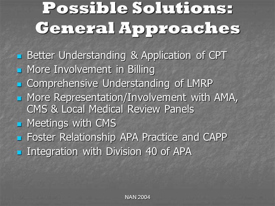 NAN 2004 Possible Solutions: General Approaches Better Understanding & Application of CPT Better Understanding & Application of CPT More Involvement in Billing More Involvement in Billing Comprehensive Understanding of LMRP Comprehensive Understanding of LMRP More Representation/Involvement with AMA, CMS & Local Medical Review Panels More Representation/Involvement with AMA, CMS & Local Medical Review Panels Meetings with CMS Meetings with CMS Foster Relationship APA Practice and CAPP Foster Relationship APA Practice and CAPP Integration with Division 40 of APA Integration with Division 40 of APA