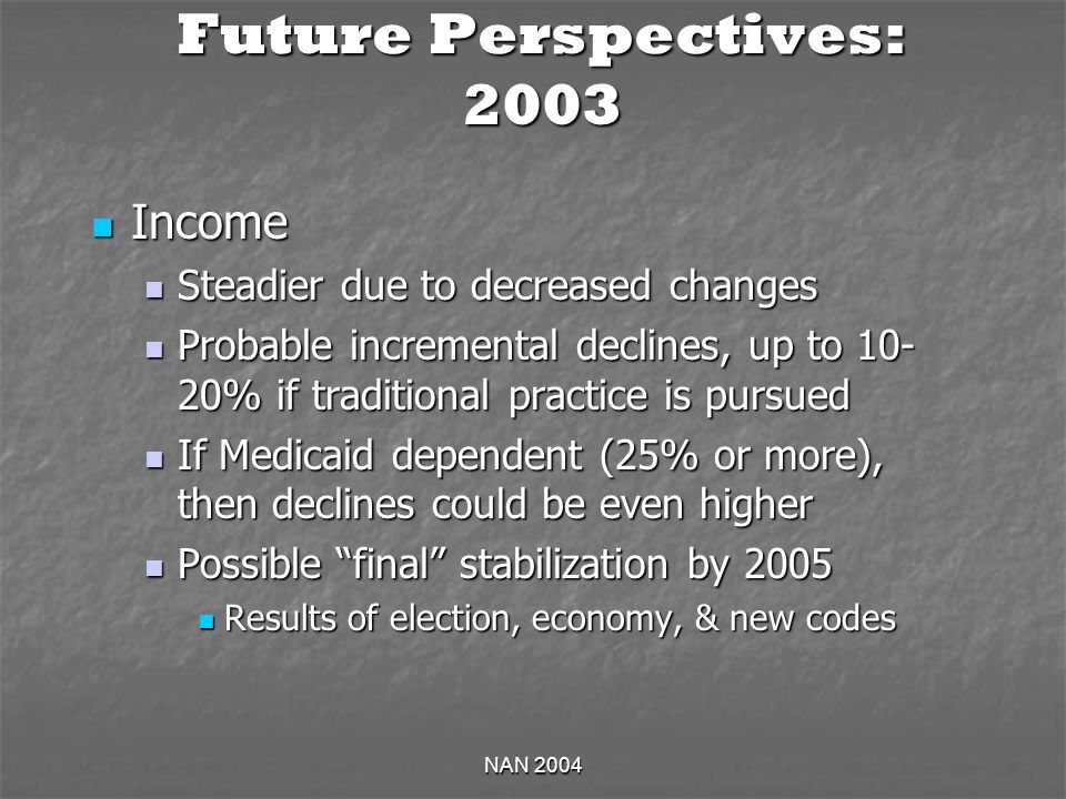 NAN 2004 Future Perspectives: 2003 Income Income Steadier due to decreased changes Steadier due to decreased changes Probable incremental declines, up to % if traditional practice is pursued Probable incremental declines, up to % if traditional practice is pursued If Medicaid dependent (25% or more), then declines could be even higher If Medicaid dependent (25% or more), then declines could be even higher Possible final stabilization by 2005 Possible final stabilization by 2005 Results of election, economy, & new codes Results of election, economy, & new codes