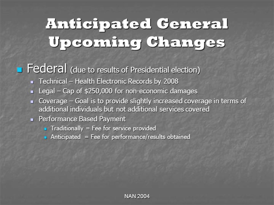 NAN 2004 Anticipated General Upcoming Changes Federal (due to results of Presidential election) Federal (due to results of Presidential election) Technical – Health Electronic Records by 2008 Technical – Health Electronic Records by 2008 Legal – Cap of $250,000 for non-economic damages Legal – Cap of $250,000 for non-economic damages Coverage – Goal is to provide slightly increased coverage in terms of additional individuals but not additional services covered Coverage – Goal is to provide slightly increased coverage in terms of additional individuals but not additional services covered Performance Based Payment Performance Based Payment Traditionally = Fee for service provided Traditionally = Fee for service provided Anticipated = Fee for performance/results obtained Anticipated = Fee for performance/results obtained