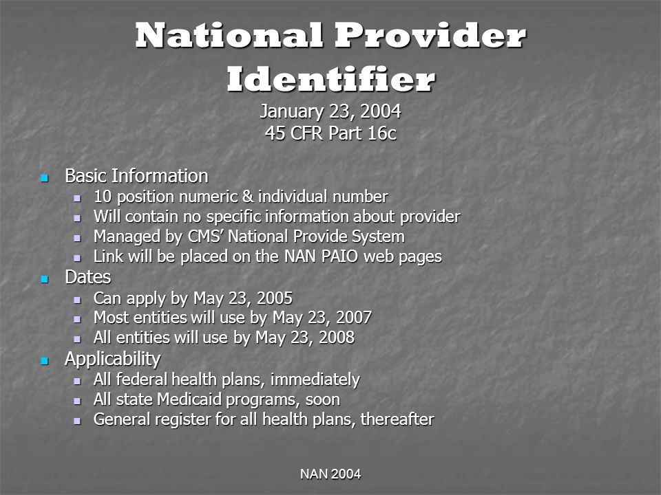 NAN 2004 National Provider Identifier January 23, CFR Part 16c Basic Information Basic Information 10 position numeric & individual number 10 position numeric & individual number Will contain no specific information about provider Will contain no specific information about provider Managed by CMS National Provide System Managed by CMS National Provide System Link will be placed on the NAN PAIO web pages Link will be placed on the NAN PAIO web pages Dates Dates Can apply by May 23, 2005 Can apply by May 23, 2005 Most entities will use by May 23, 2007 Most entities will use by May 23, 2007 All entities will use by May 23, 2008 All entities will use by May 23, 2008 Applicability Applicability All federal health plans, immediately All federal health plans, immediately All state Medicaid programs, soon All state Medicaid programs, soon General register for all health plans, thereafter General register for all health plans, thereafter