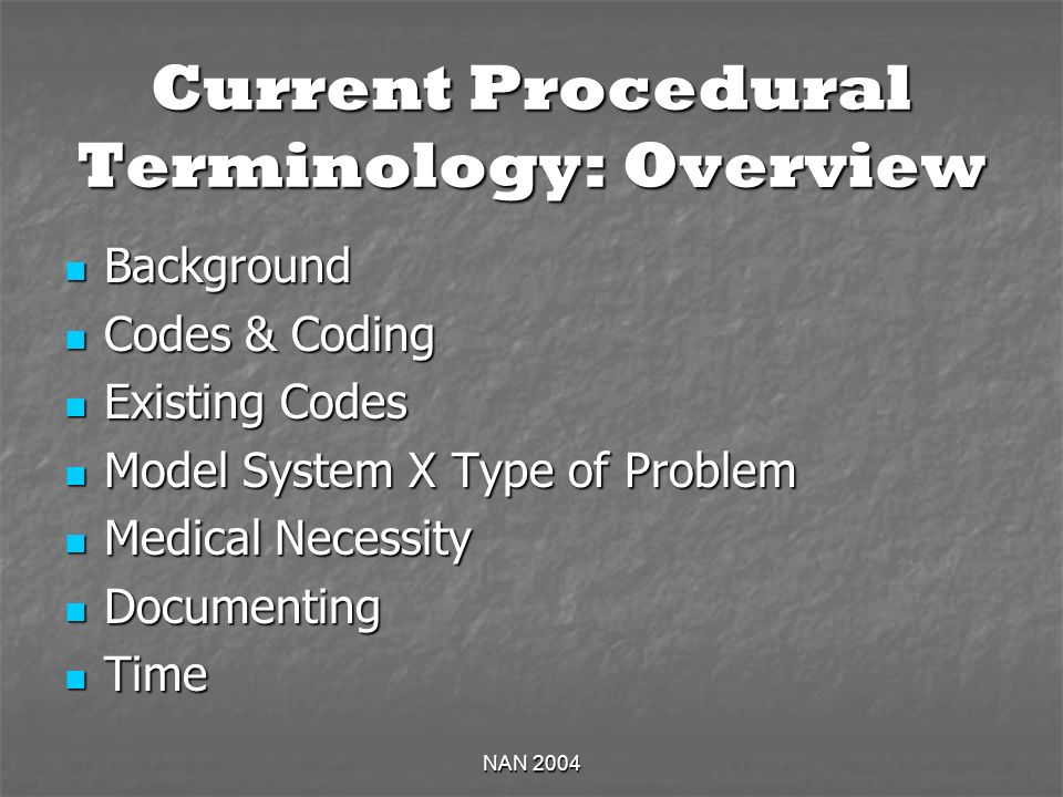 NAN 2004 Current Procedural Terminology: Overview Background Background Codes & Coding Codes & Coding Existing Codes Existing Codes Model System X Type of Problem Model System X Type of Problem Medical Necessity Medical Necessity Documenting Documenting Time Time