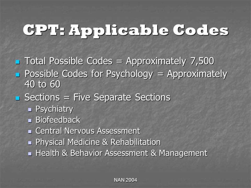 NAN 2004 CPT: Applicable Codes Total Possible Codes = Approximately 7,500 Total Possible Codes = Approximately 7,500 Possible Codes for Psychology = Approximately 40 to 60 Possible Codes for Psychology = Approximately 40 to 60 Sections = Five Separate Sections Sections = Five Separate Sections Psychiatry Psychiatry Biofeedback Biofeedback Central Nervous Assessment Central Nervous Assessment Physical Medicine & Rehabilitation Physical Medicine & Rehabilitation Health & Behavior Assessment & Management Health & Behavior Assessment & Management
