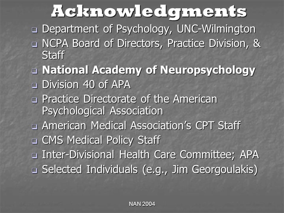 NAN 2004 Acknowledgments Department of Psychology, UNC-Wilmington Department of Psychology, UNC-Wilmington NCPA Board of Directors, Practice Division, & Staff NCPA Board of Directors, Practice Division, & Staff National Academy of Neuropsychology National Academy of Neuropsychology Division 40 of APA Division 40 of APA Practice Directorate of the American Psychological Association Practice Directorate of the American Psychological Association American Medical Associations CPT Staff American Medical Associations CPT Staff CMS Medical Policy Staff CMS Medical Policy Staff Inter-Divisional Health Care Committee; APA Inter-Divisional Health Care Committee; APA Selected Individuals (e.g., Jim Georgoulakis) Selected Individuals (e.g., Jim Georgoulakis)